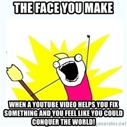 All the things - The face you make When a YouTube video helps you fix something and you feel like you could conquer the world!