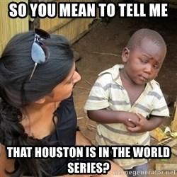 you mean to tell me black kid - So you mean to tell me That houston is in the world series?