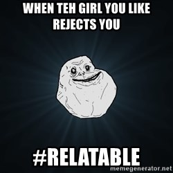 Forever Alone - When teh girl you like rejects you #Relatable