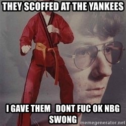 PTSD Karate Kyle - They scoffed at the yankees I gave them   DOnt fuc ok nBg swong