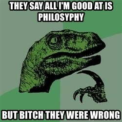 Philosoraptor - they say all i'm good at is philosyphy but bitch they were wrong