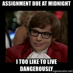 Dangerously Austin Powers - Assignment due at midnight I too like to live dangerously