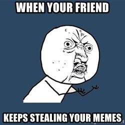 Y U No - When your friend Keeps stealing your memes