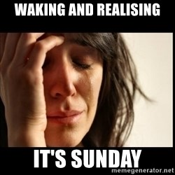 First World Problems - Waking and realising it's sunday