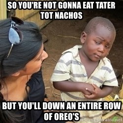 Skeptical 3rd World Kid - so you're not gonna eat tater tot nachos but you'll down an entire row of oreo's