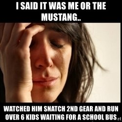 First World Problems - I said it was me or the mustang.. watched him snatch 2nd gear and run over 6 kids waiting for a school bus