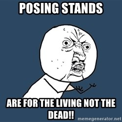 Y U No - Posing Stands Are for the Living not the DEAD!!