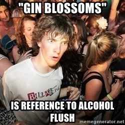 """Sudden Realization Ralph - """"Gin Blossoms"""" is reference to alcohol flush"""