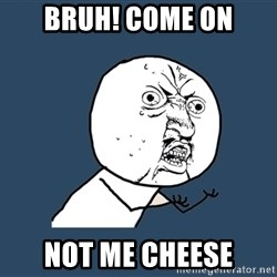 Y U No - bruh! come on not me cheese