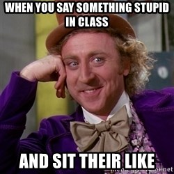 Willy Wonka - when you say something stupid in class and sit their like