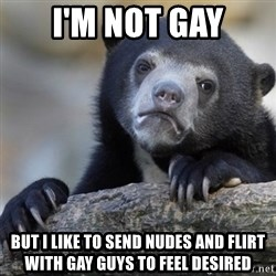 Confession Bear - I'm not gay But i like to send nudes and flirt with gay guys to feel desired