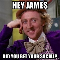 Willy Wonka - Hey james Did you bet your social?