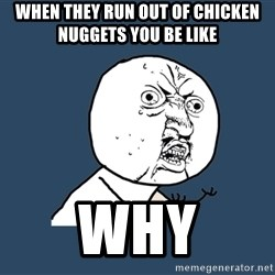Y U No - when they run out of chicken  nuggets you be like WHY