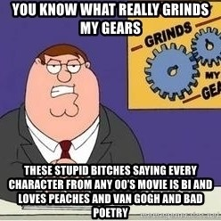 Grinds My Gears Peter Griffin - You know what really grinds my geArs These stupid bitches saying every character from any 00's mOvie is bi and loves peaches and van gogh and bad pOetry