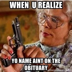 Madea-gun meme - when  u realize yo name aint on the  obituary