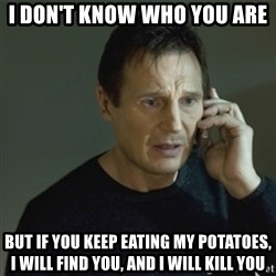 I don't know who you are... - I don't know who you are But if you keep eating my potatoes, i will find you, and i will kill you