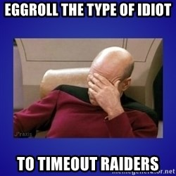 Picard facepalm  - EggRoll the type of idiot to timeout raiders