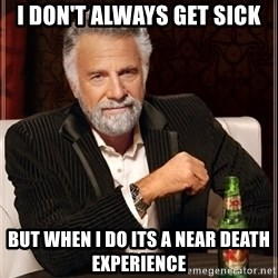 The Most Interesting Man In The World - I Don't Always Get sick But when i do its a near death EXPERIENCE