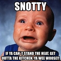 Crying Baby - Snotty If ya can`t stand the heat, get outta the kitchen. ya wee woose!!