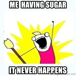 All the things - me  having sugar it never happens