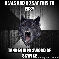 Insanity Wolf - Heals and CC say this to easy Tank equips sword of skyfire