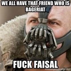 Bane - We all have that friend who is bageriat fuck faisal