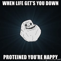 Forever Alone - When life get's you Down Proteined you're happy