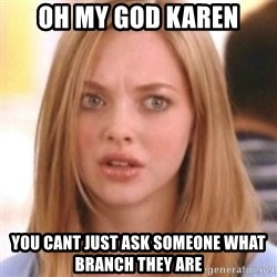 OMG KAREN - Oh my god karen You cant just ask someone what branch they are
