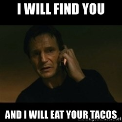 liam neeson taken - I will find you And i will eat your tacos