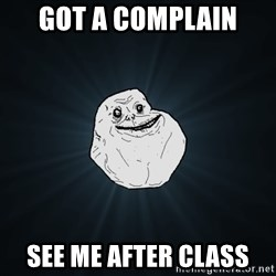 Forever Alone - Got a complain  See me after class