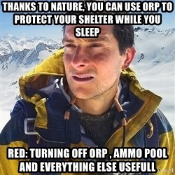 Bear Grylls Loneliness - Thanks to nature, you can use orp to protect your shelter while you sleep RED: TURNING OFF ORP , AMMO POOL AND EVERYTHING ELSE USEFULL