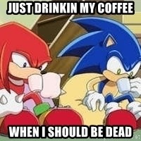 sonic - Just drinkin my coffee When I should be dead