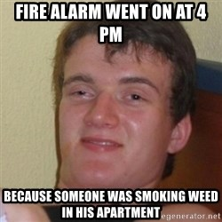 Stoner Stanley - Fire alarm Went on at 4 pm BeCause someone was sMoking weed in his apartment