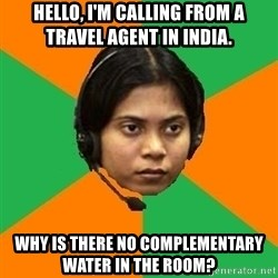 Stereotypical Indian Telemarketer - Hello, I'M CALLING FROM A TRAVEL AGENT IN iNDIA. wHY IS THERE NO COMPLEMENTARY WATER IN THE ROOM?