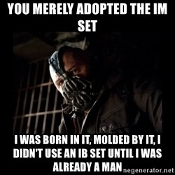 Bane Meme - you merely adopted the IM set i was born in it, molded by it, i didn't use an IB set until i was already a man