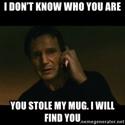 liam neeson taken - I don't know who you are You stole my mug. I will find you