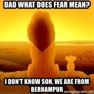 The Lion King - Dad what does fear mean?  I don't know son, we are from Berhampur