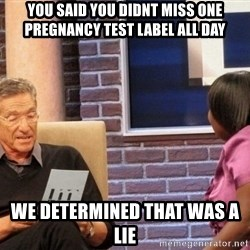Maury Lie Detector - you said you didnt miss one pregnancy test label all day we determined that was a lie