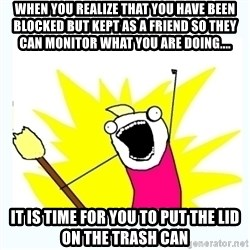 All the things - When you realize that you have been blocked but kept as a friend so they can monitor what you are doing.... It is time for you to put the lid on the trash can