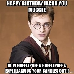 Advice Harry Potter - Happy Birthday Jacob you mugglE Now hufflepuff & Hufflepuff & expelLiarmus your candles out!!
