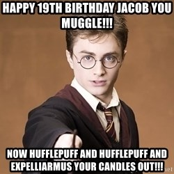 Advice Harry Potter - Happy 19th Birthday jacob you muggle!!!  Now hufflepuFf and hufflepuff and expelliarmus your candles out!!!