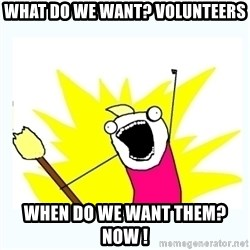 All the things - What do WE want? Volunteers When do we want THEM? Now !