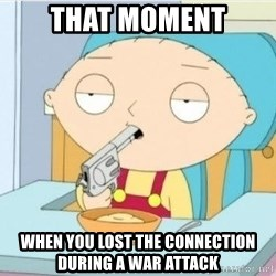 Suicide Stewie - tHAT MOMENT wHEN YOU LOST THE CONNECTION DURING A WAR ATTACK