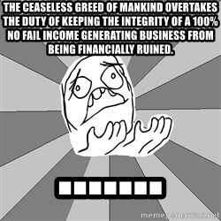 Whyyy??? - The ceaseless greed of mankind OVERTAKES the duty of keeping the INTEGRITY of a 100% no fail income generating business from being financially ruined. .......