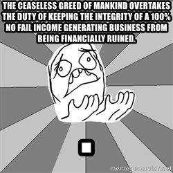 Whyyy??? - The ceaseless greed of mankind OVERTAKES the duty of keeping the INTEGRITY of a 100% no fail income generating business from being financially ruined. .