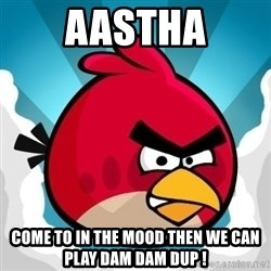 Angry Bird - Aastha come to in the mood then we can play dam dam dup !