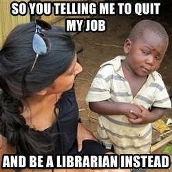 So You're Telling me - So you telling me to quit my job  And be a liBrARian Instead