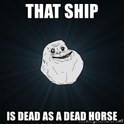 Forever Alone - THAT SHIP is dead as a dead horse