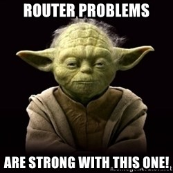 ProYodaAdvice - Router problems are strong with this one!
