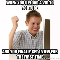 Computer kid - when you upload a vid to youtube and you finally get 1 view for the first time